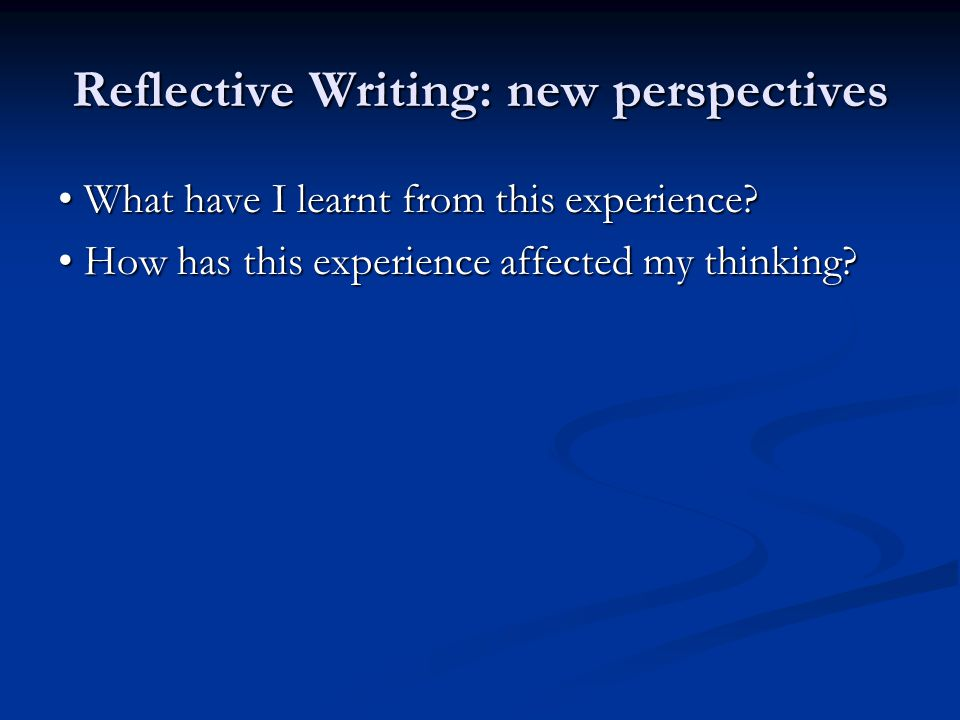 Reflective Writing: new perspectives What have I learnt from this experience? What have I learnt from this experience? How has this experience affecte