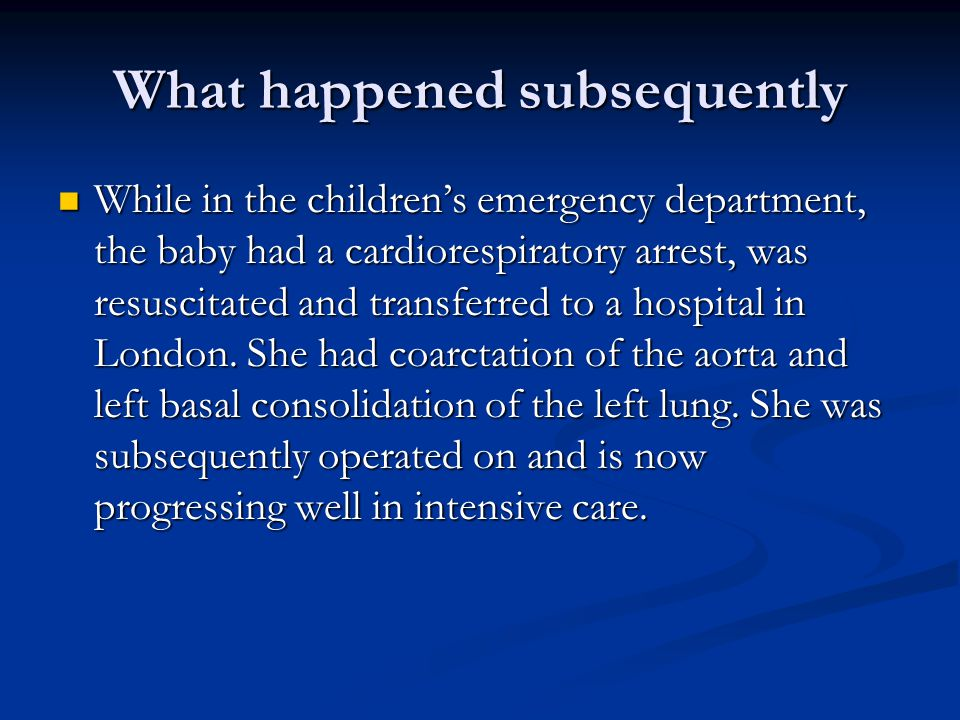 What happened subsequently While in the children's emergency department, the baby had a cardiorespiratory arrest, was resuscitated and transferred to a hospital in London.