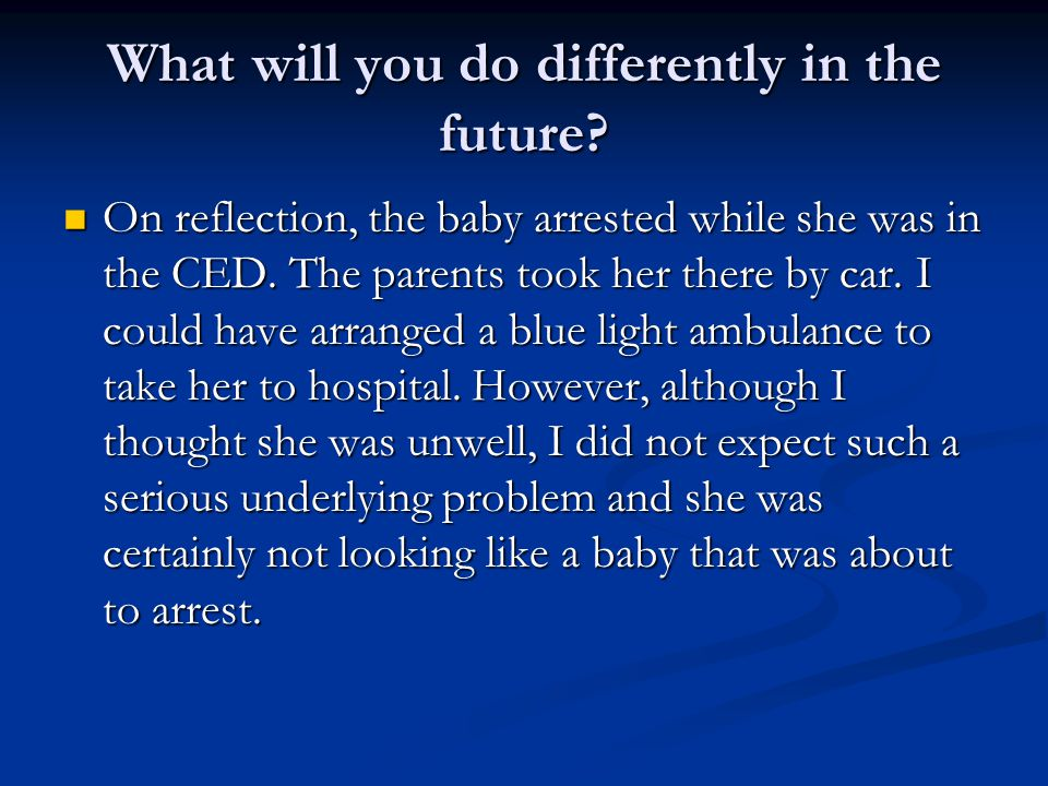What will you do differently in the future? On reflection, the baby arrested while she was in the CED. The parents took her there by car. I could have