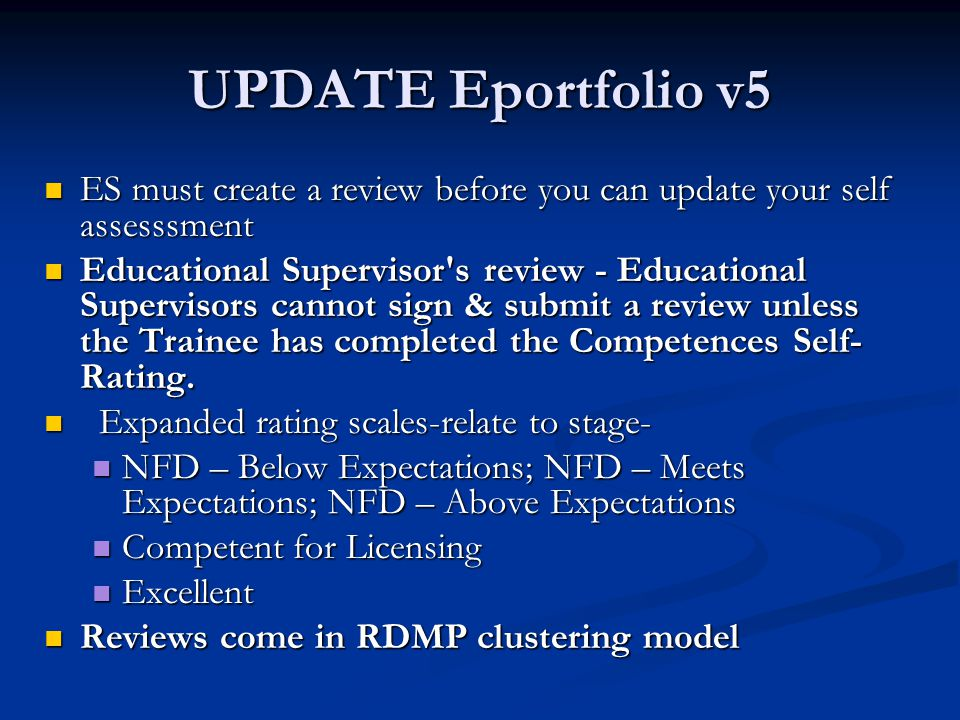 UPDATE Eportfolio v5 ES must create a review before you can update your self assesssment ES must create a review before you can update your self assesssment Educational Supervisor s review - Educational Supervisors cannot sign & submit a review unless the Trainee has completed the Competences Self- Rating.