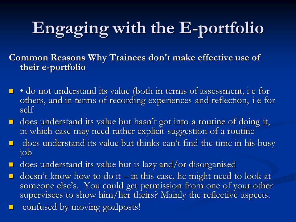 Engaging with the E-portfolio Make entries personal Make entries personal How many/often?- 2 -3 per week avoid clustering How many/often?- 2 -3 per week avoid clustering Quality not quantity Quality not quantity Have it open in surgery –so that can do brief one liner notes at end on relevant cases and develop later Have it open in surgery –so that can do brief one liner notes at end on relevant cases and develop later