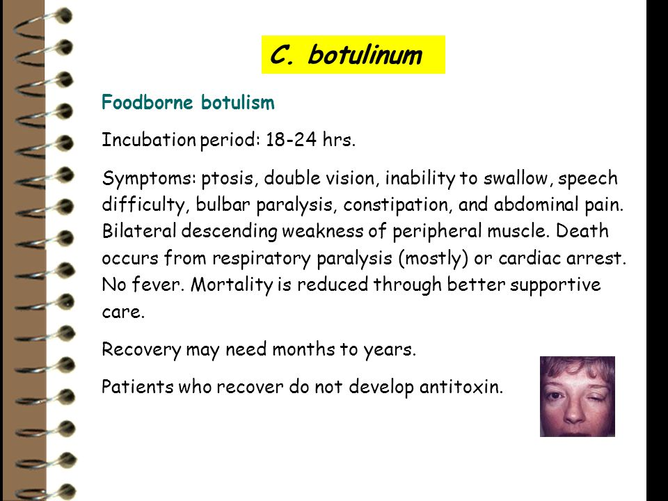 C. botulinum Foodborne botulism Incubation period: 18-24 hrs. Symptoms: ptosis, double vision, inability to swallow, speech difficulty, bulbar paralys