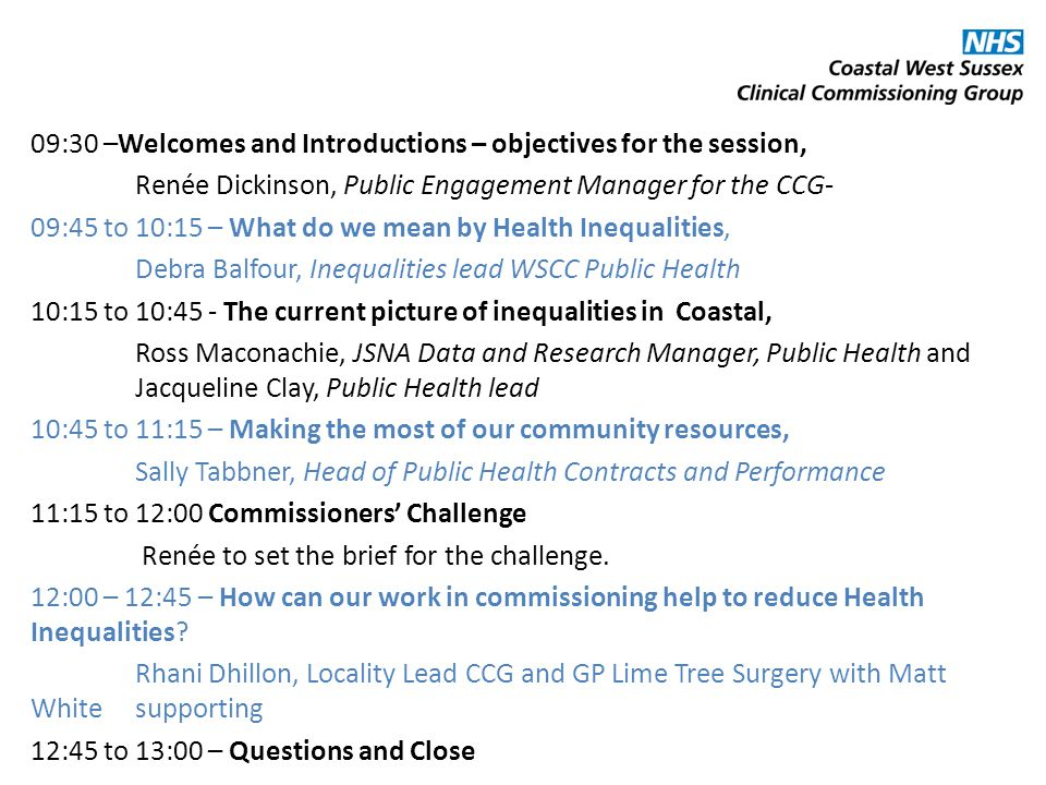 09:30 –Welcomes and Introductions – objectives for the session, Renée Dickinson, Public Engagement Manager for the CCG- 09:45 to 10:15 – What do we mean by Health Inequalities, Debra Balfour, Inequalities lead WSCC Public Health 10:15 to 10:45 - The current picture of inequalities in Coastal, Ross Maconachie, JSNA Data and Research Manager, Public Health and Jacqueline Clay, Public Health lead 10:45 to 11:15 – Making the most of our community resources, Sally Tabbner, Head of Public Health Contracts and Performance 11:15 to 12:00 Commissioners' Challenge Renée to set the brief for the challenge.