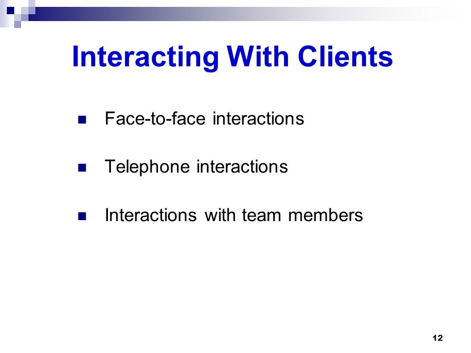 Interacting With Clients Face-to-face interactions Telephone interactions Interactions with team members 12