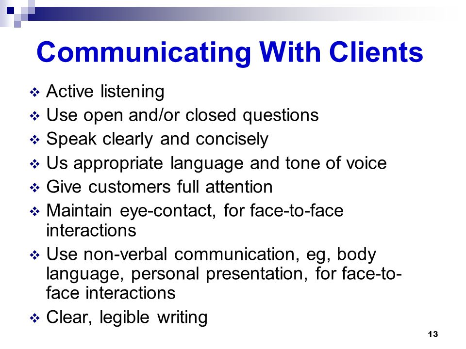Communicating With Clients  Active listening  Use open and/or closed questions  Speak clearly and concisely  Us appropriate language and tone of voice  Give customers full attention  Maintain eye-contact, for face-to-face interactions  Use non-verbal communication, eg, body language, personal presentation, for face-to- face interactions  Clear, legible writing 13