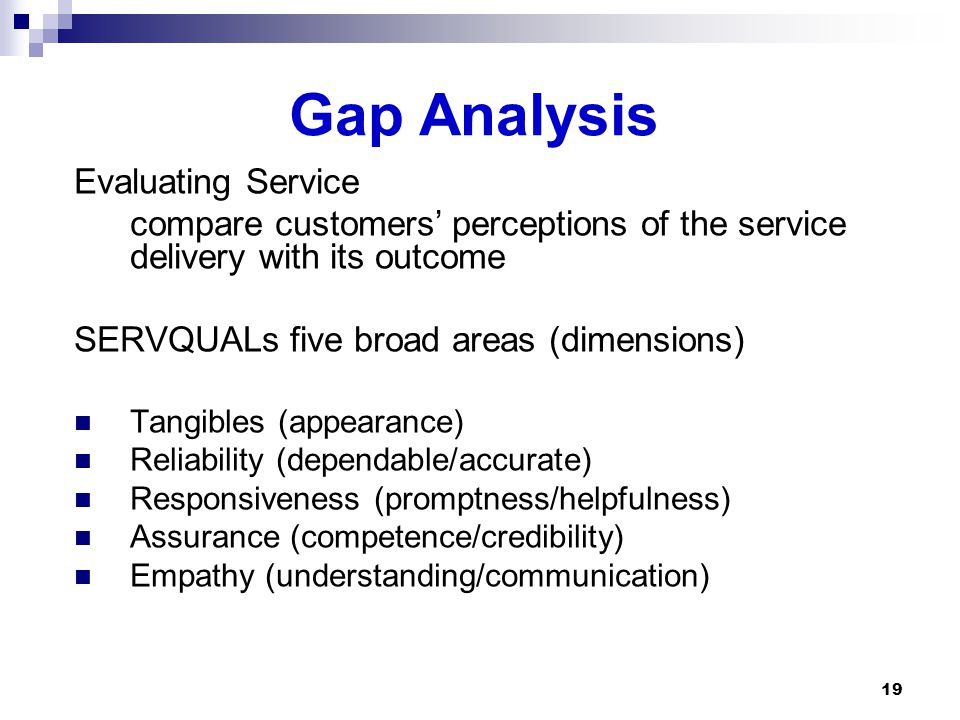 Gap Analysis Evaluating Service compare customers' perceptions of the service delivery with its outcome SERVQUALs five broad areas (dimensions) Tangibles (appearance) Reliability (dependable/accurate) Responsiveness (promptness/helpfulness) Assurance (competence/credibility) Empathy (understanding/communication) 19