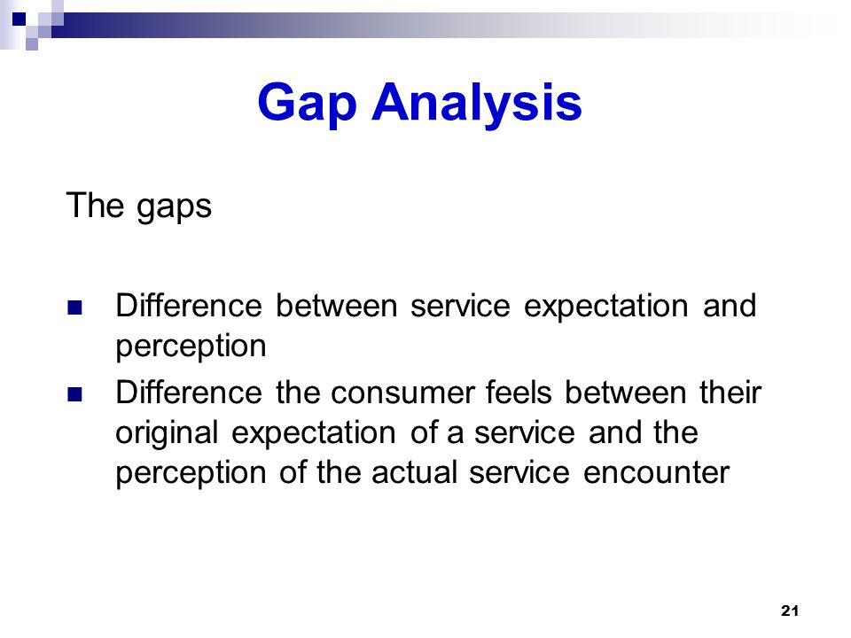Gap Analysis The gaps Difference between service expectation and perception Difference the consumer feels between their original expectation of a service and the perception of the actual service encounter 21