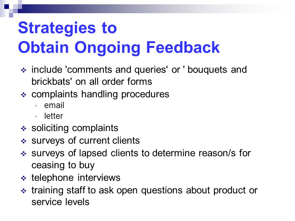Strategies to Obtain Ongoing Feedback  include comments and queries or bouquets and brickbats on all order forms  complaints handling procedures email letter  soliciting complaints  surveys of current clients  surveys of lapsed clients to determine reason/s for ceasing to buy  telephone interviews  training staff to ask open questions about product or service levels
