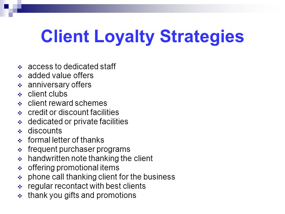 Client Loyalty Strategies  access to dedicated staff  added value offers  anniversary offers  client clubs  client reward schemes  credit or discount facilities  dedicated or private facilities  discounts  formal letter of thanks  frequent purchaser programs  handwritten note thanking the client  offering promotional items  phone call thanking client for the business  regular recontact with best clients  thank you gifts and promotions