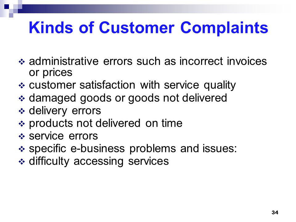 Kinds of Customer Complaints  administrative errors such as incorrect invoices or prices  customer satisfaction with service quality  damaged goods or goods not delivered  delivery errors  products not delivered on time  service errors  specific e-business problems and issues:  difficulty accessing services 34