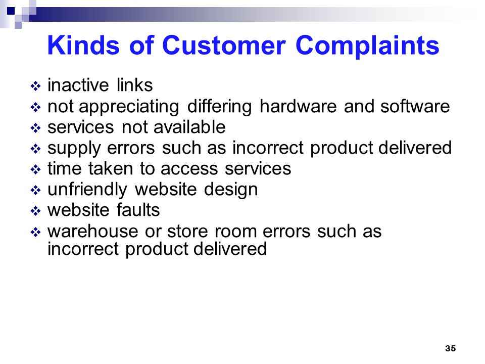 Kinds of Customer Complaints  inactive links  not appreciating differing hardware and software  services not available  supply errors such as incorrect product delivered  time taken to access services  unfriendly website design  website faults  warehouse or store room errors such as incorrect product delivered 35
