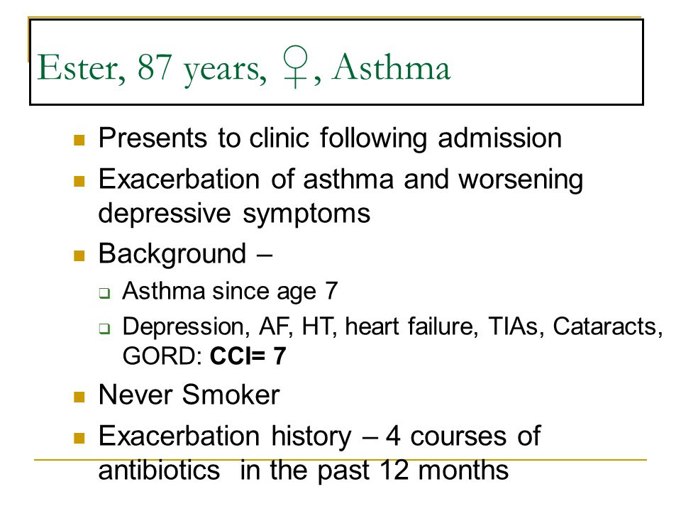 Ester, 87 years, ♀, Asthma Presents to clinic following admission Exacerbation of asthma and worsening depressive symptoms Background –  Asthma since