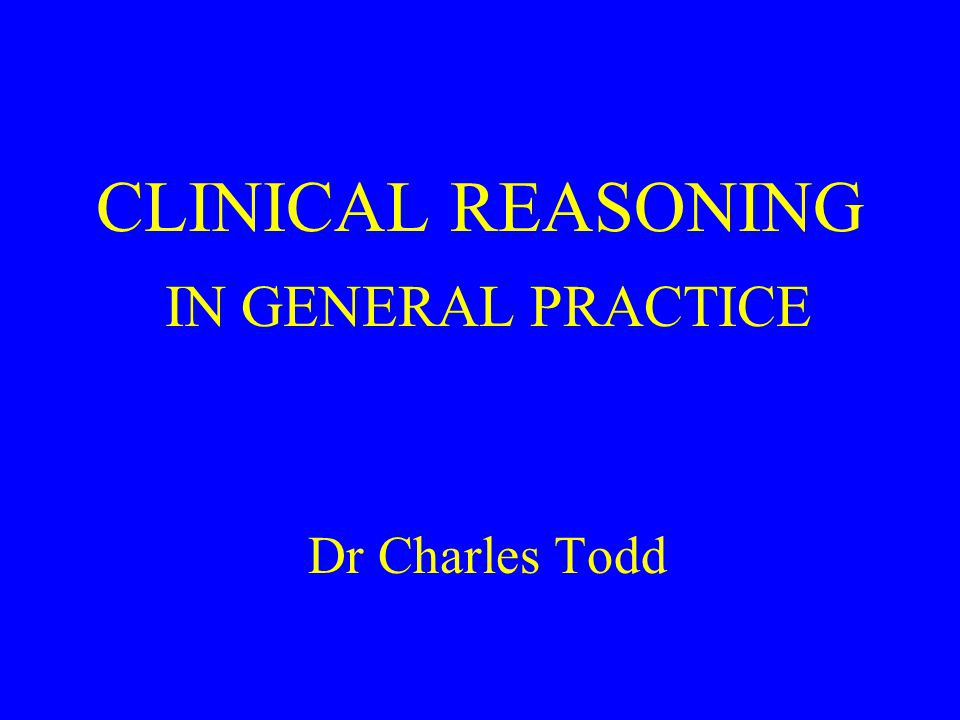 CLINICAL REASONING IN GENERAL PRACTICE Dr Charles Todd