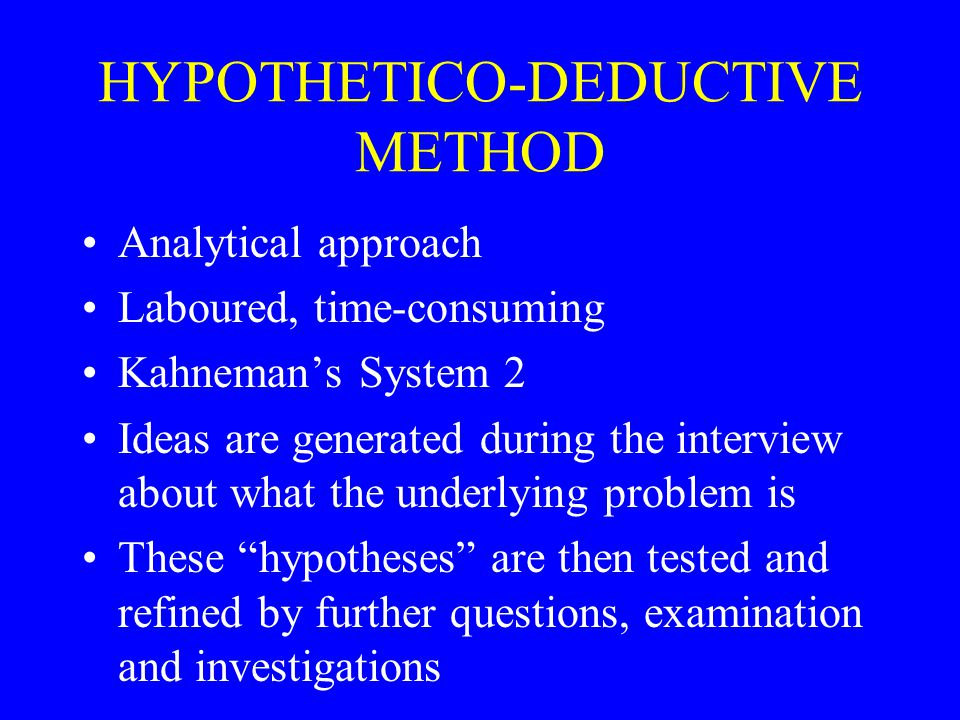 HYPOTHETICO-DEDUCTIVE METHOD Analytical approach Laboured, time-consuming Kahneman's System 2 Ideas are generated during the interview about what the underlying problem is These hypotheses are then tested and refined by further questions, examination and investigations