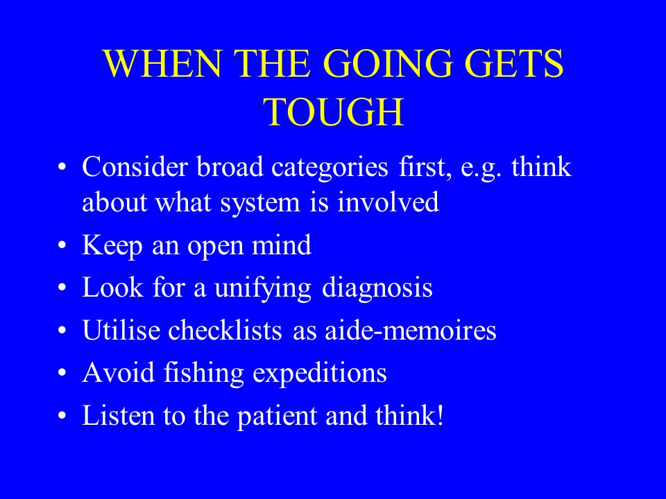 WHEN THE GOING GETS TOUGH Consider broad categories first, e.g.
