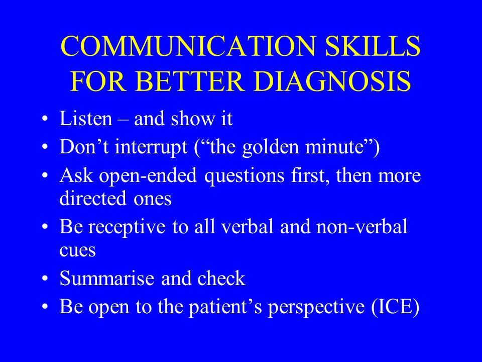 COMMUNICATION SKILLS FOR BETTER DIAGNOSIS Listen – and show it Don't interrupt ( the golden minute ) Ask open-ended questions first, then more directed ones Be receptive to all verbal and non-verbal cues Summarise and check Be open to the patient's perspective (ICE)