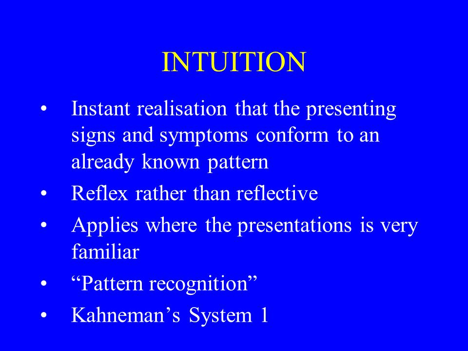 INTUITION Instant realisation that the presenting signs and symptoms conform to an already known pattern Reflex rather than reflective Applies where the presentations is very familiar Pattern recognition Kahneman's System 1