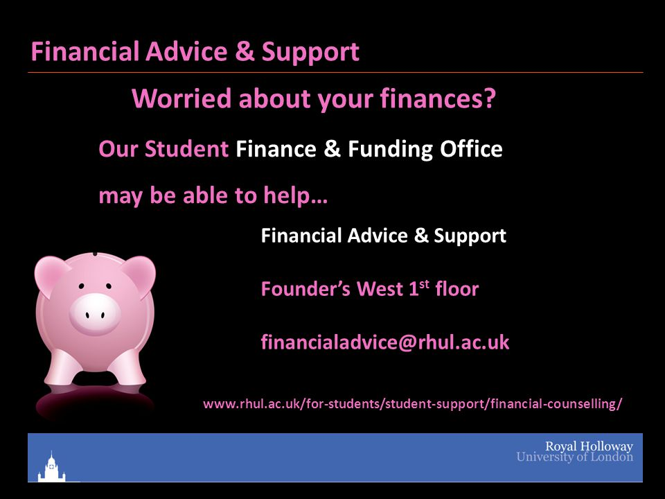 Our Student Finance & Funding Office may be able to help… Financial Advice & Support Founder's West 1 st floor financialadvice@rhul.ac.uk www.rhul.ac.uk/for-students/student-support/financial-counselling/ Financial Advice & Support Worried about your finances?