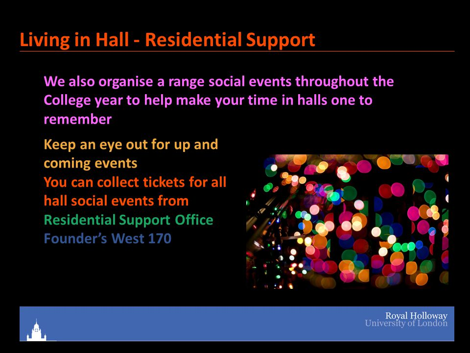 Living in Hall - Residential Support We also organise a range social events throughout the College year to help make your time in halls one to remember Keep an eye out for up and coming events You can collect tickets for all hall social events from Residential Support Office Founder's West 170