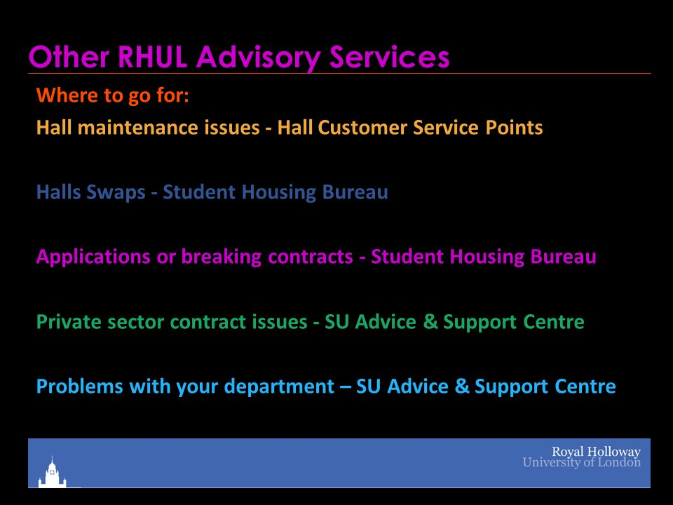 Other RHUL Advisory Services Where to go for: Hall maintenance issues - Hall Customer Service Points Halls Swaps - Student Housing Bureau Applications or breaking contracts - Student Housing Bureau Private sector contract issues - SU Advice & Support Centre Problems with your department – SU Advice & Support Centre