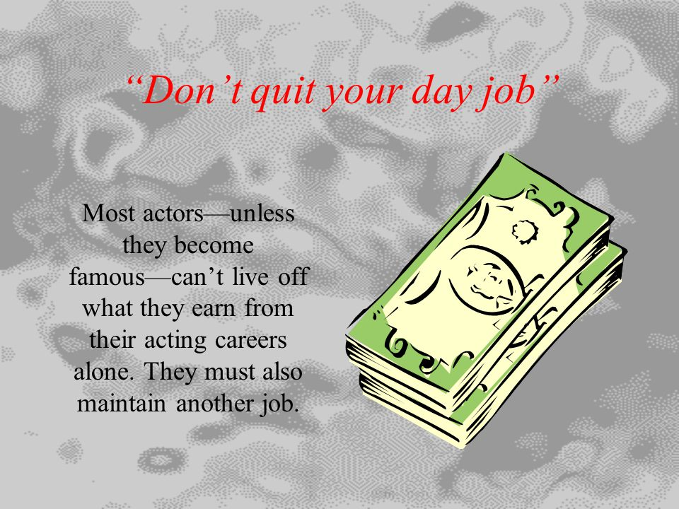 Don't quit your day job Most actors—unless they become famous—can't live off what they earn from their acting careers alone.