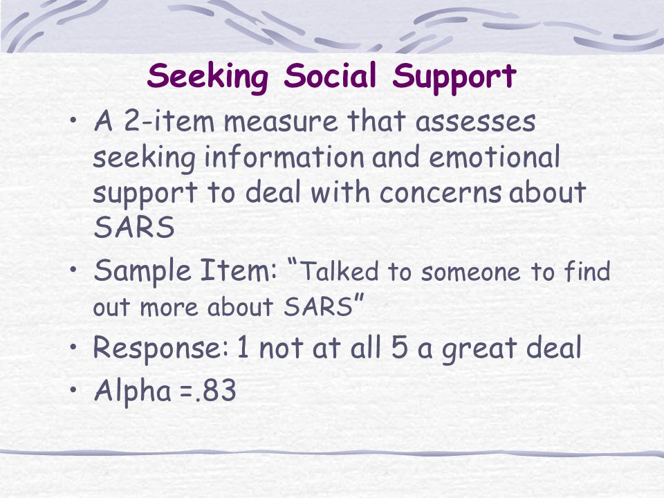 Seeking Social Support A 2-item measure that assesses seeking information and emotional support to deal with concerns about SARS Sample Item: Talked to someone to find out more about SARS Response: 1 not at all 5 a great deal Alpha =.83