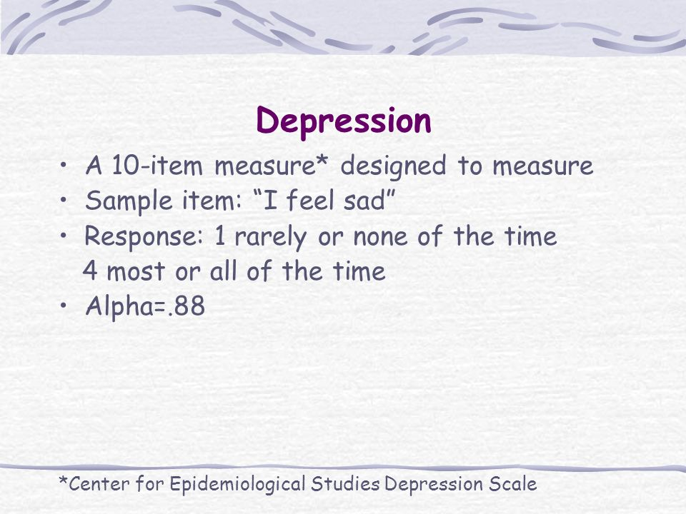 Depression A 10-item measure* designed to measure Sample item: I feel sad Response: 1 rarely or none of the time 4 most or all of the time Alpha=.88 *Center for Epidemiological Studies Depression Scale