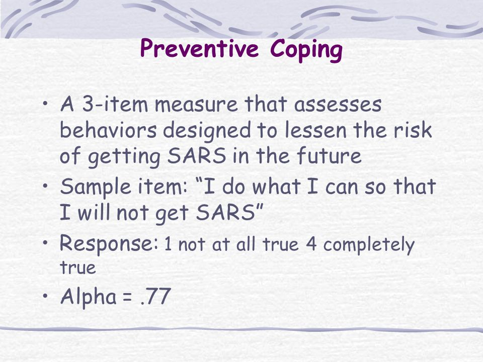 Preventive Coping A 3-item measure that assesses behaviors designed to lessen the risk of getting SARS in the future Sample item: I do what I can so that I will not get SARS Response: 1 not at all true 4 completely true Alpha =.77