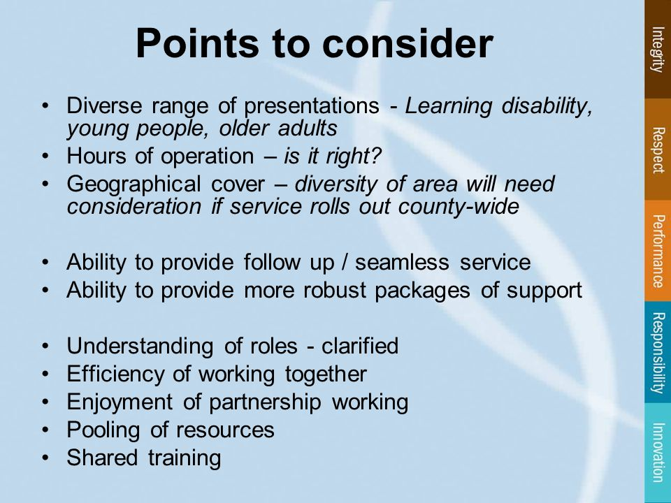 Points to consider Diverse range of presentations - Learning disability, young people, older adults Hours of operation – is it right.