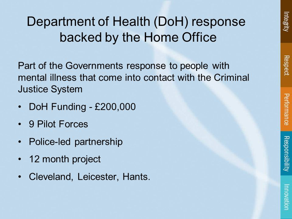 Department of Health (DoH) response backed by the Home Office Part of the Governments response to people with mental illness that come into contact with the Criminal Justice System DoH Funding - £200,000 9 Pilot Forces Police-led partnership 12 month project Cleveland, Leicester, Hants.