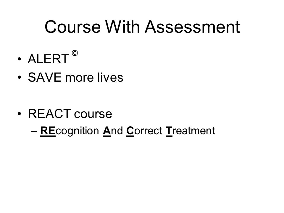 Course With Assessment ALERT © SAVE more lives REACT course –REcognition And Correct Treatment