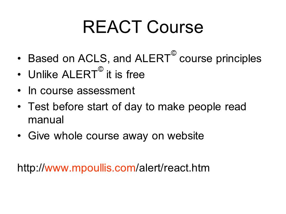 REACT Course Based on ACLS, and ALERT © course principles Unlike ALERT © it is free In course assessment Test before start of day to make people read