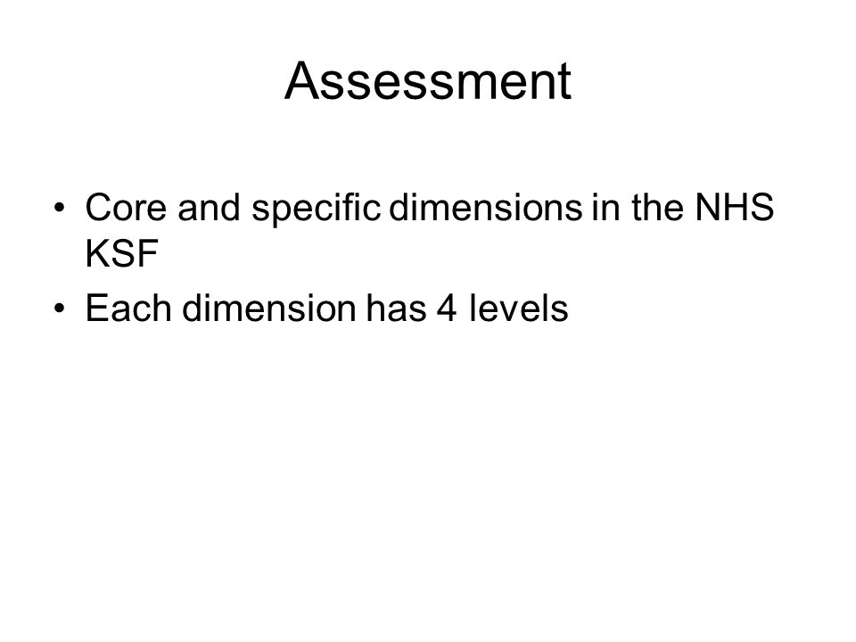 Assessment Core and specific dimensions in the NHS KSF Each dimension has 4 levels