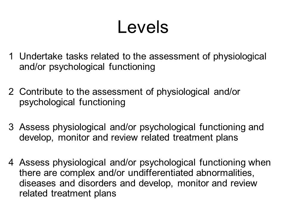 Levels 1Undertake tasks related to the assessment of physiological and/or psychological functioning 2Contribute to the assessment of physiological and