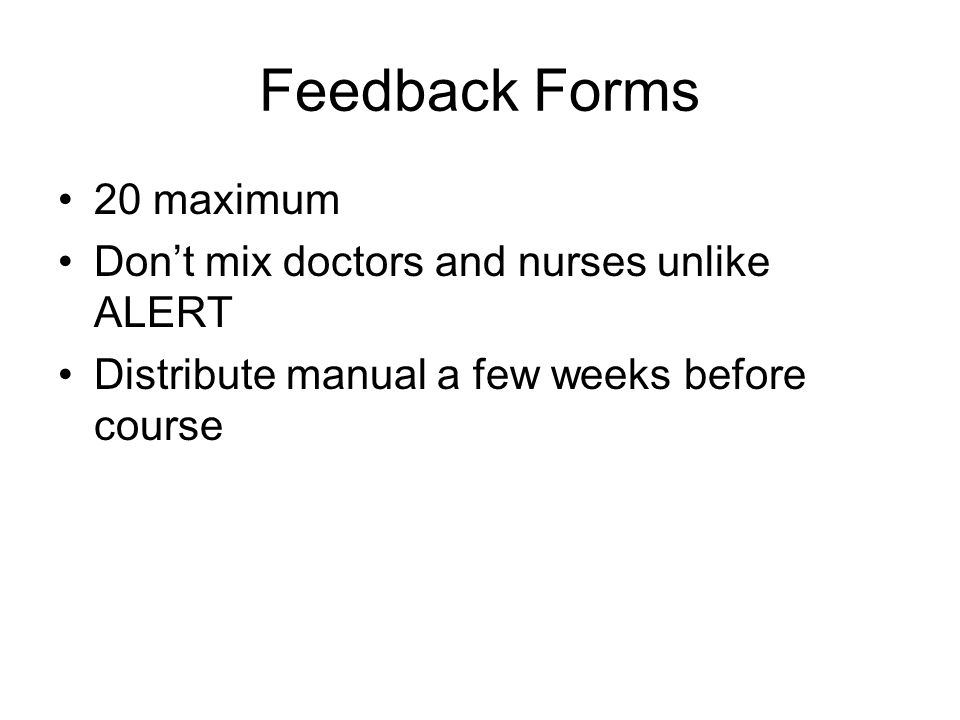 Feedback Forms 20 maximum Don't mix doctors and nurses unlike ALERT Distribute manual a few weeks before course
