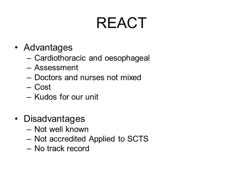 REACT Advantages –Cardiothoracic and oesophageal –Assessment –Doctors and nurses not mixed –Cost –Kudos for our unit Disadvantages –Not well known –No
