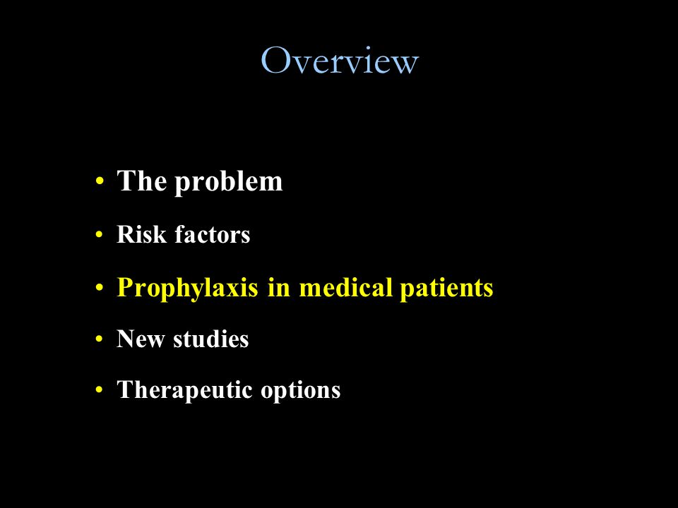 Overview The problem Risk factors Prophylaxis in medical patients New studies Therapeutic options