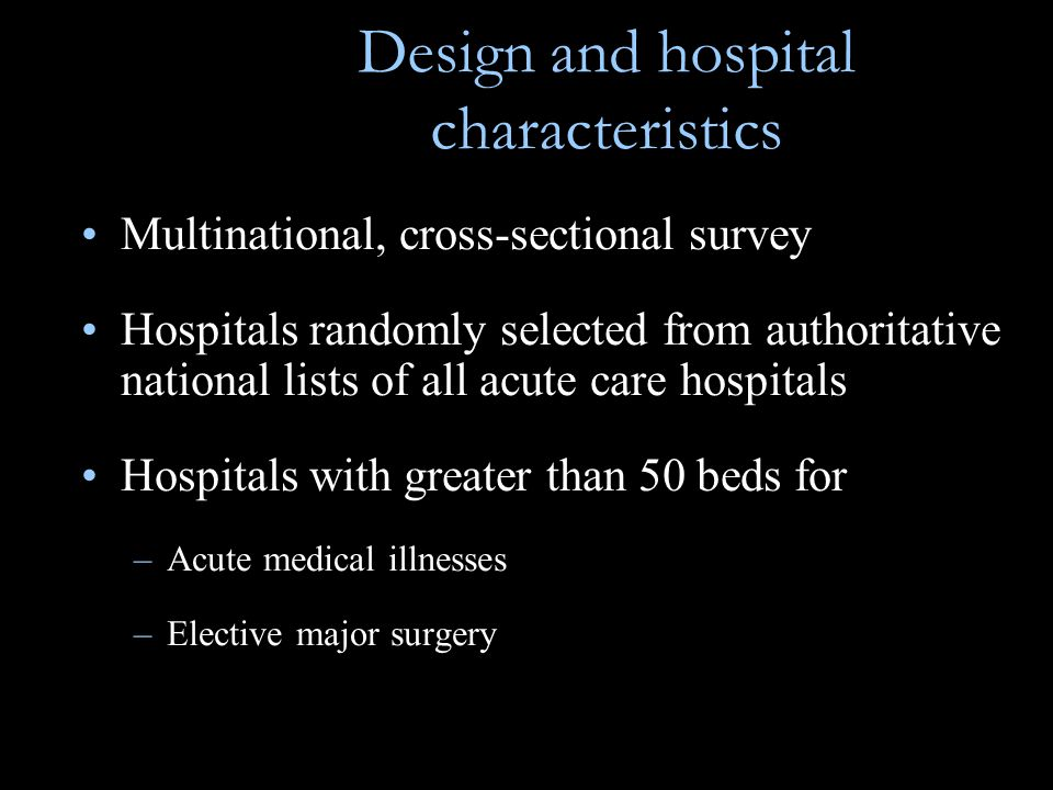 Design and hospital characteristics Multinational, cross-sectional survey Hospitals randomly selected from authoritative national lists of all acute care hospitals Hospitals with greater than 50 beds for –Acute medical illnesses –Elective major surgery