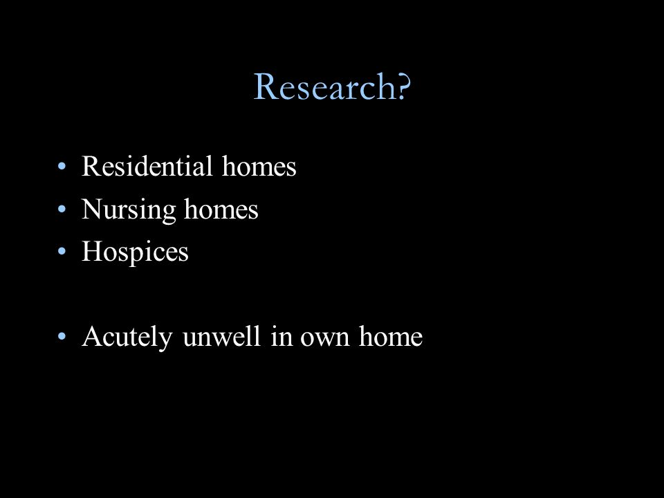 Research Residential homes Nursing homes Hospices Acutely unwell in own home