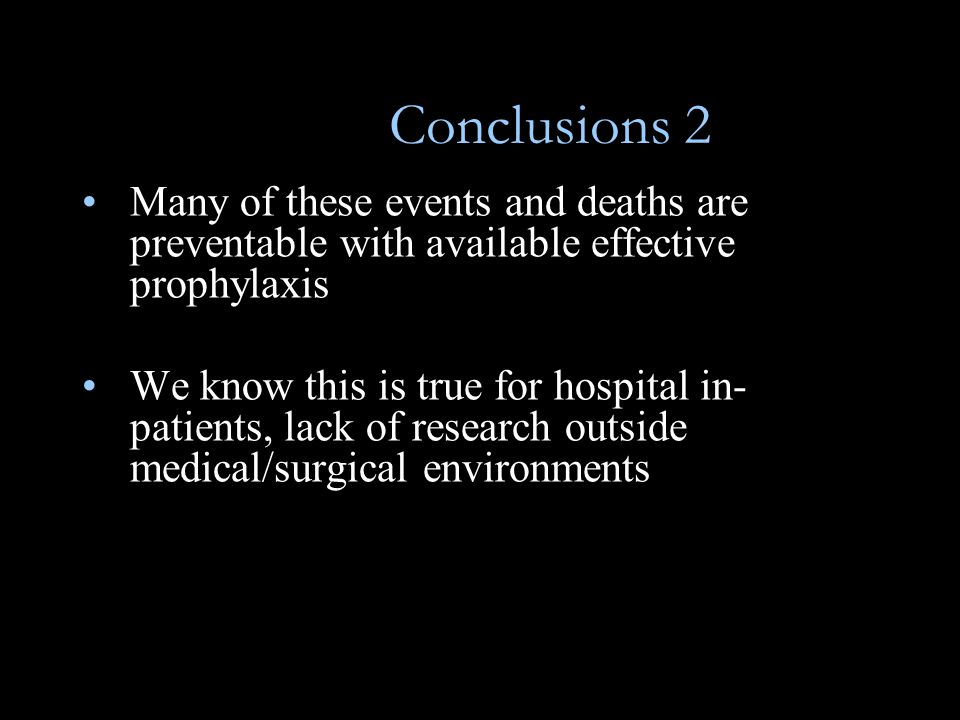 Conclusions 2 Many of these events and deaths are preventable with available effective prophylaxis We know this is true for hospital in- patients, lack of research outside medical/surgical environments