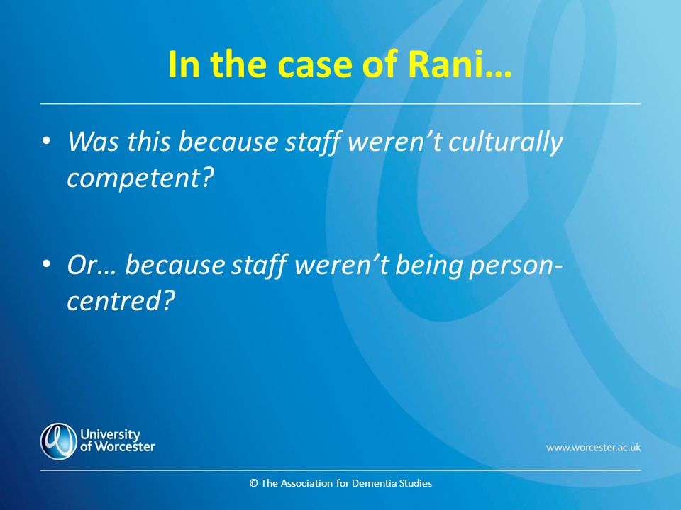 © The Association for Dementia Studies In the case of Rani… Was this because staff weren't culturally competent? Or… because staff weren't being perso