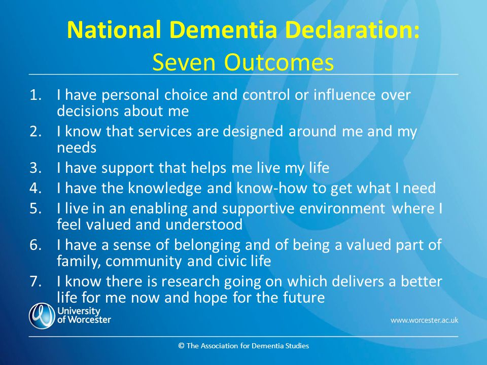 © The Association for Dementia Studies National Dementia Declaration: Seven Outcomes 1.I have personal choice and control or influence over decisions