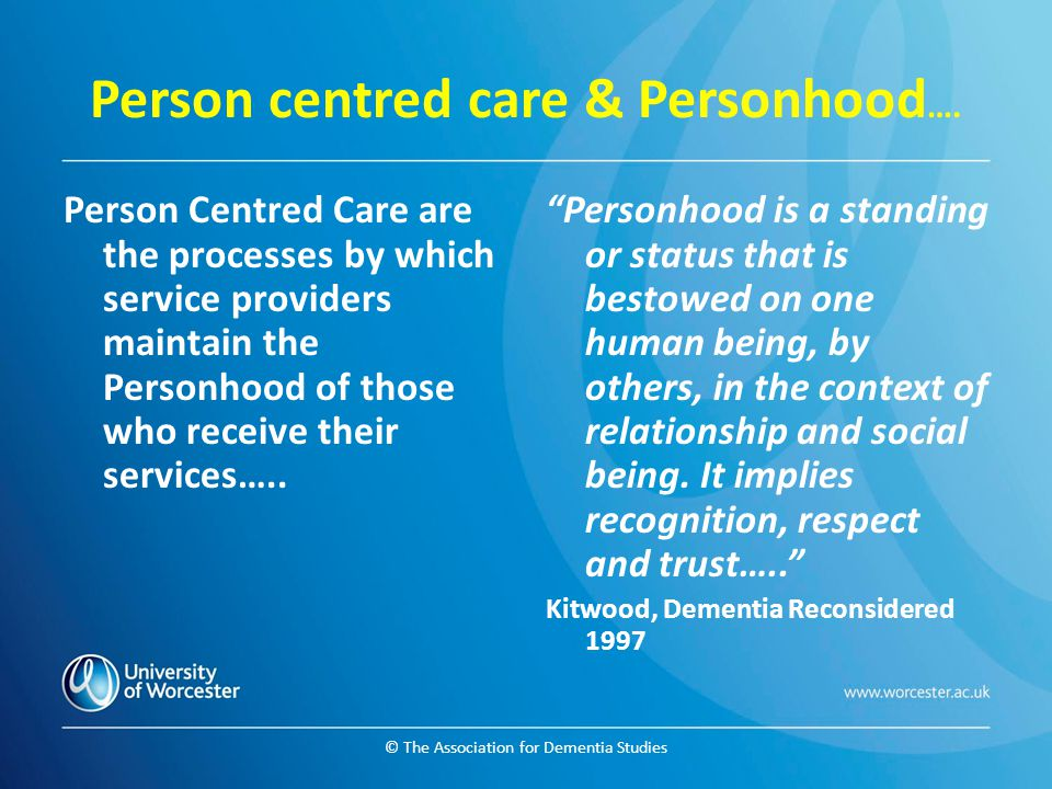 © The Association for Dementia Studies Person centred care & Personhood …. Person Centred Care are the processes by which service providers maintain t