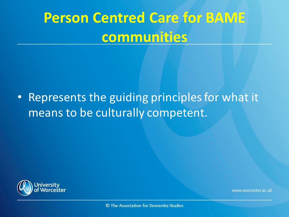 © The Association for Dementia Studies Person Centred Care for BAME communities Represents the guiding principles for what it means to be culturally competent.