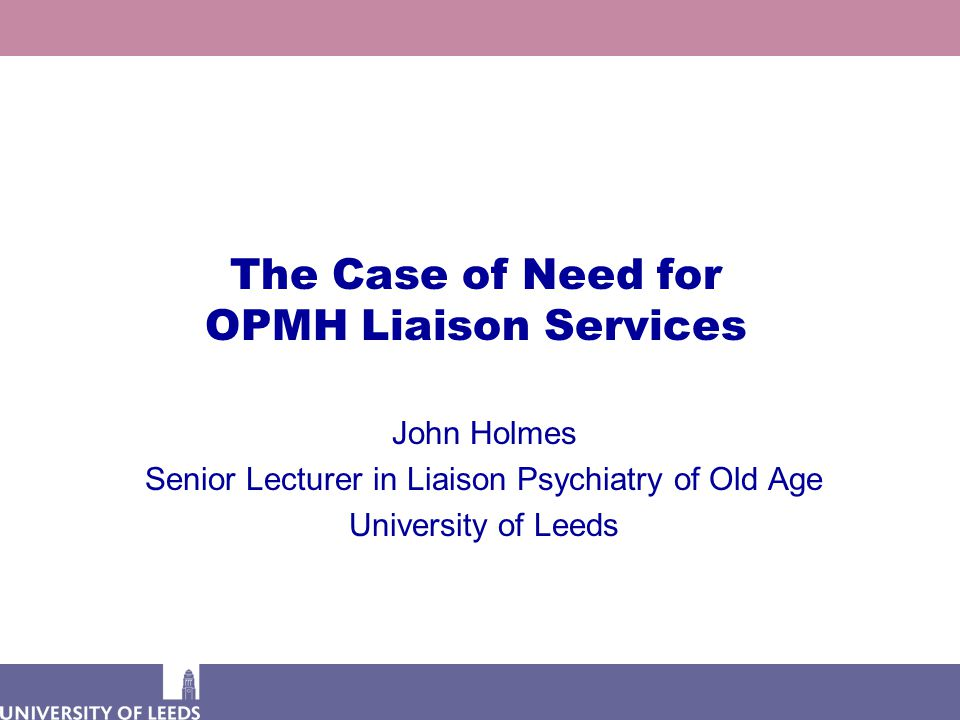 The Case of Need for OPMH Liaison Services John Holmes Senior Lecturer in Liaison Psychiatry of Old Age University of Leeds