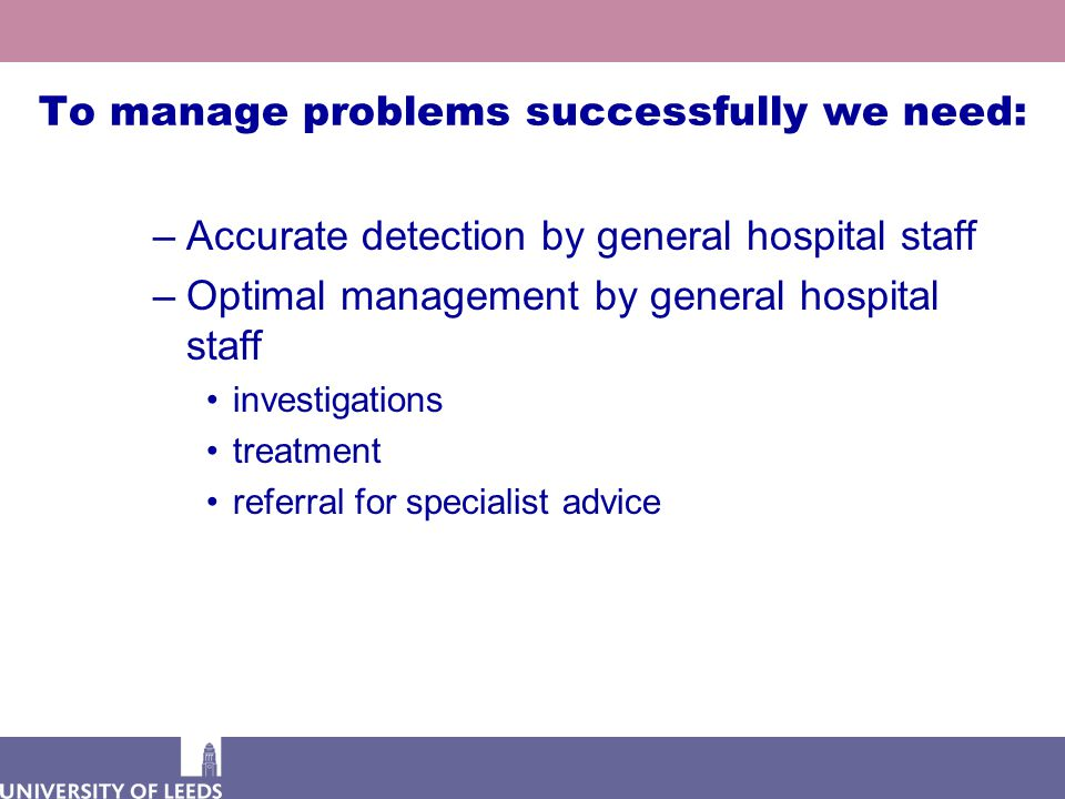 To manage problems successfully we need: –Accurate detection by general hospital staff –Optimal management by general hospital staff investigations treatment referral for specialist advice