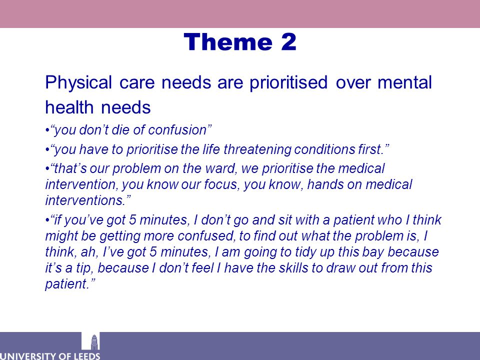 Theme 2 Physical care needs are prioritised over mental health needs you don't die of confusion you have to prioritise the life threatening conditions first. that's our problem on the ward, we prioritise the medical intervention, you know our focus, you know, hands on medical interventions. if you've got 5 minutes, I don't go and sit with a patient who I think might be getting more confused, to find out what the problem is, I think, ah, I've got 5 minutes, I am going to tidy up this bay because it's a tip, because I don't feel I have the skills to draw out from this patient.