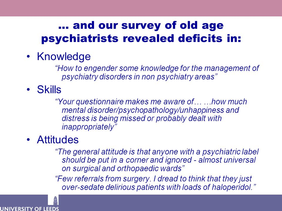 … and our survey of old age psychiatrists revealed deficits in: Knowledge How to engender some knowledge for the management of psychiatry disorders in non psychiatry areas Skills Your questionnaire makes me aware of… …how much mental disorder/psychopathology/unhappiness and distress is being missed or probably dealt with inappropriately Attitudes The general attitude is that anyone with a psychiatric label should be put in a corner and ignored - almost universal on surgical and orthopaedic wards Few referrals from surgery.