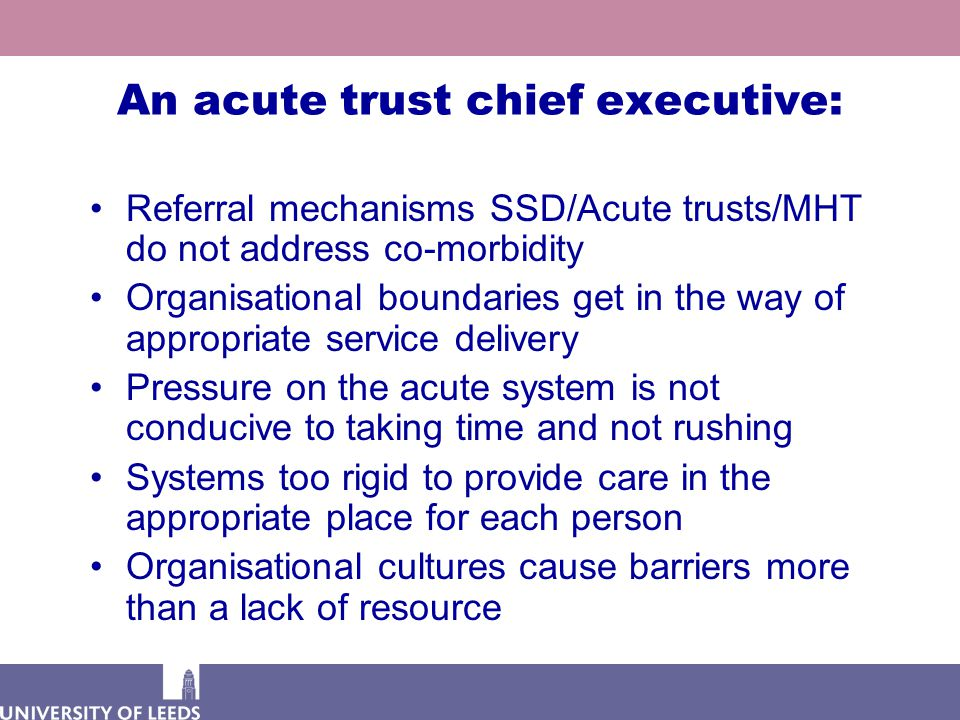 An acute trust chief executive: Referral mechanisms SSD/Acute trusts/MHT do not address co-morbidity Organisational boundaries get in the way of appro