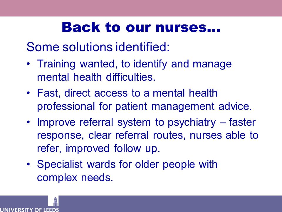 Back to our nurses… Some solutions identified: Training wanted, to identify and manage mental health difficulties. Fast, direct access to a mental hea